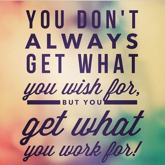 You don't always get what you wish for, you get what you worked for.