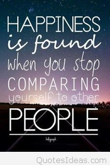Happiness is found when you stop comparing yourself to other people.